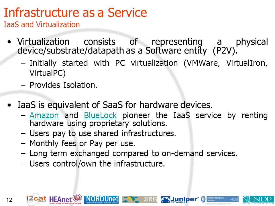 Infrastructure as a Service IaaS and Virtualization Virtualization consists of representing a physical device/substrate/datapath as a Software entity (P2V).