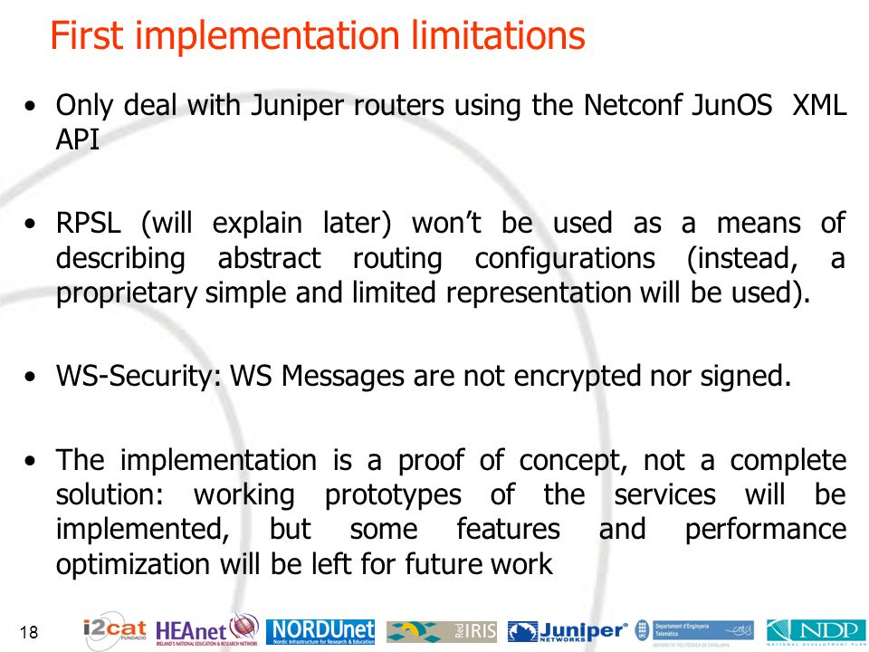 First implementation limitations Only deal with Juniper routers using the Netconf JunOS XML API RPSL (will explain later) wont be used as a means of describing abstract routing configurations (instead, a proprietary simple and limited representation will be used).