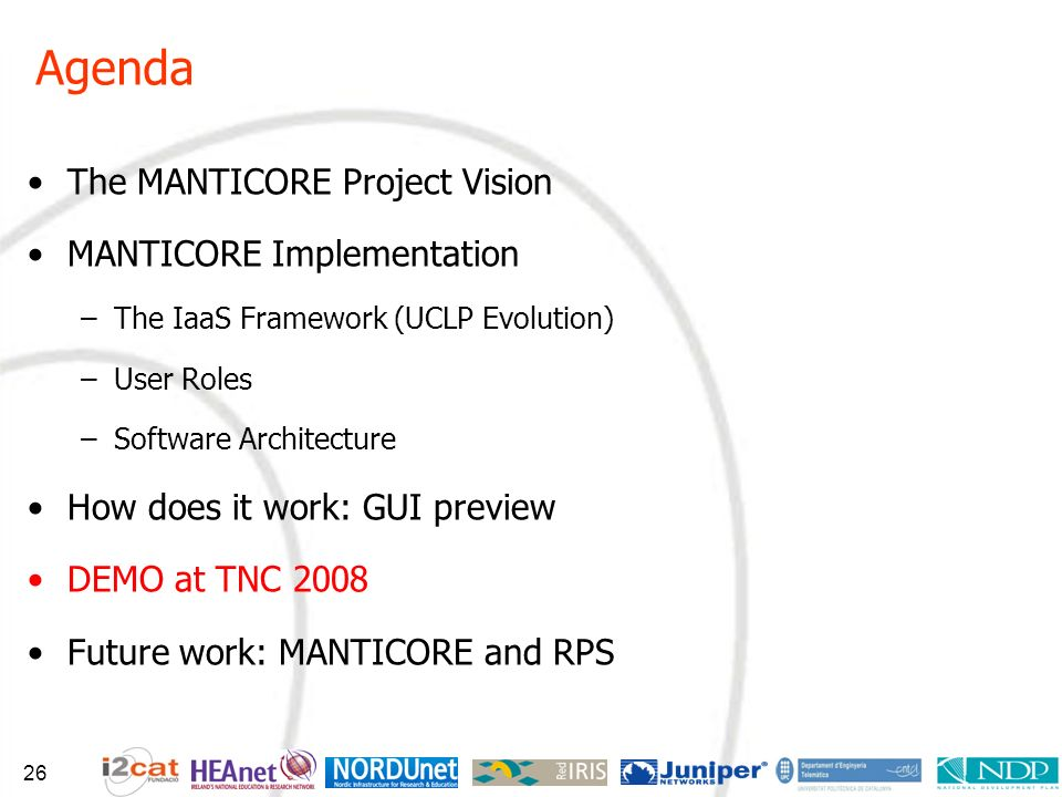 Agenda The MANTICORE Project Vision MANTICORE Implementation –The IaaS Framework (UCLP Evolution) –User Roles –Software Architecture How does it work: GUI preview DEMO at TNC 2008 Future work: MANTICORE and RPS 26