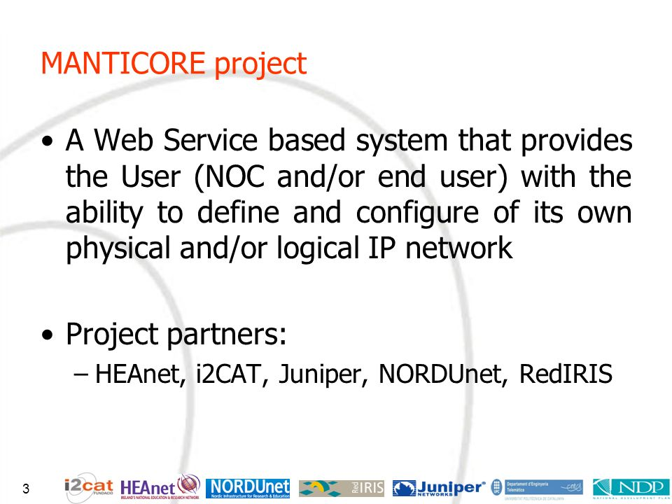 MANTICORE project A Web Service based system that provides the User (NOC and/or end user) with the ability to define and configure of its own physical and/or logical IP network Project partners: –HEAnet, i2CAT, Juniper, NORDUnet, RedIRIS 3