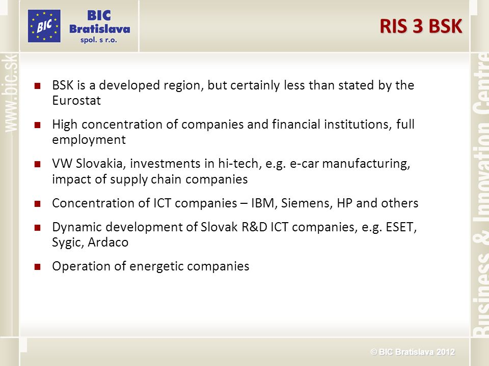 © BIC Bratislava 2012 RIS 3 BSK BSK is a developed region, but certainly less than stated by the Eurostat High concentration of companies and financia