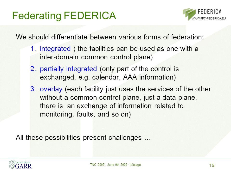 15 TNC 2009, June 9th 2009 - Malaga WWW.FP7-FEDERICA.EU Federating FEDERICA We should differentiate between various forms of federation: 1.integrated ( the facilities can be used as one with a inter-domain common control plane) 2.partially integrated (only part of the control is exchanged, e.g.
