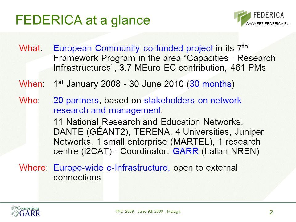 2 TNC 2009, June 9th 2009 - Malaga WWW.FP7-FEDERICA.EU FEDERICA at a glance What:European Community co-funded project in its 7 th Framework Program in the area Capacities - Research Infrastructures, 3.7 MEuro EC contribution, 461 PMs When:1 st January 2008 - 30 June 2010 (30 months) Who:20 partners, based on stakeholders on network research and management: 11 National Research and Education Networks, DANTE (GÉANT2), TERENA, 4 Universities, Juniper Networks, 1 small enterprise (MARTEL), 1 research centre (i2CAT) - Coordinator: GARR (Italian NREN) Where:Europe-wide e-Infrastructure, open to external connections