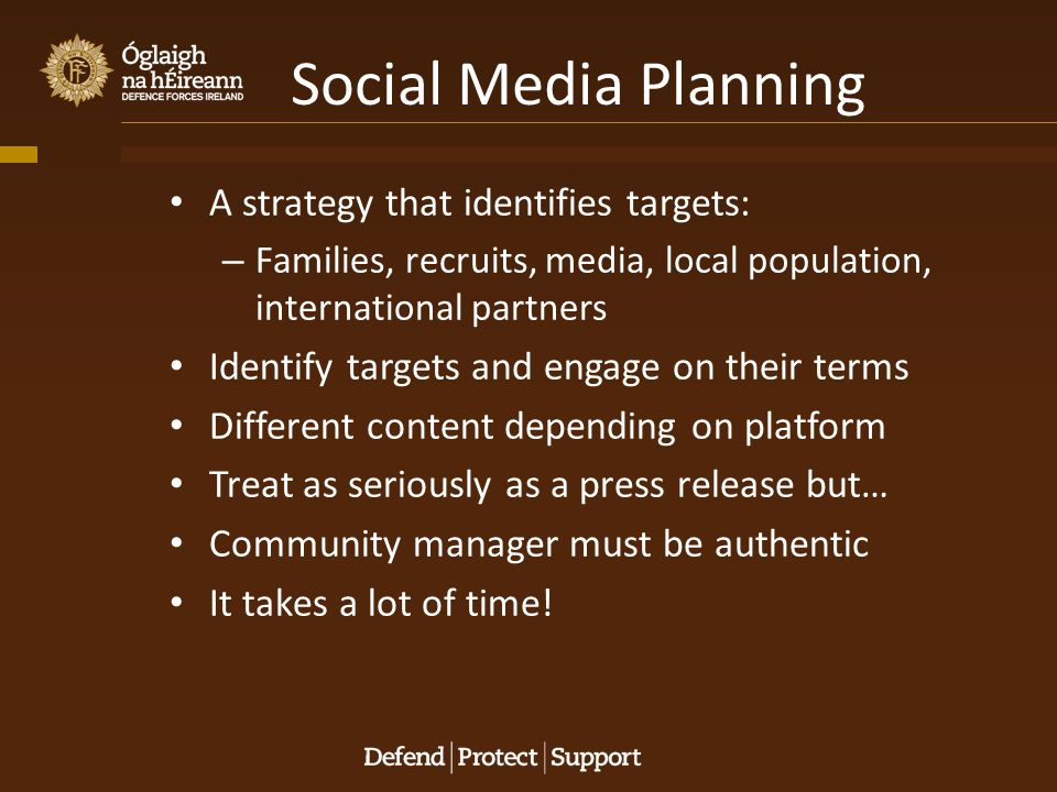 Social Media Planning A strategy that identifies targets: – Families, recruits, media, local population, international partners Identify targets and engage on their terms Different content depending on platform Treat as seriously as a press release but… Community manager must be authentic It takes a lot of time!