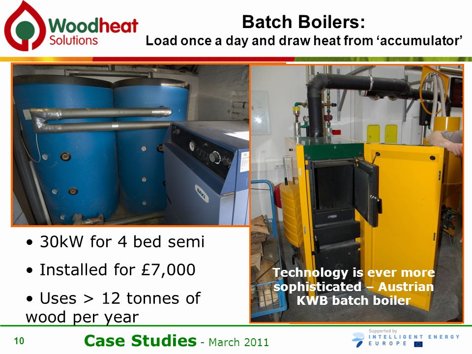 Case Studies - March Batch Boilers: Load once a day and draw heat from accumulator 30kW for 4 bed semi Installed for £7,000 Uses > 12 tonnes of wood per year Technology is ever more sophisticated – Austrian KWB batch boiler