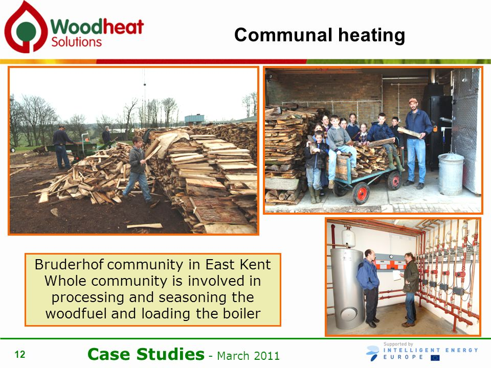 Case Studies - March Communal heating Bruderhof community in East Kent Whole community is involved in processing and seasoning the woodfuel and loading the boiler