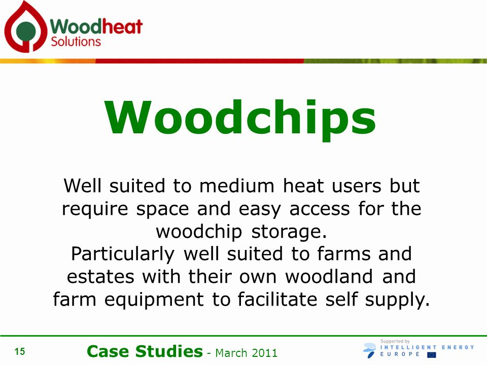Case Studies - March Woodchips Well suited to medium heat users but require space and easy access for the woodchip storage.