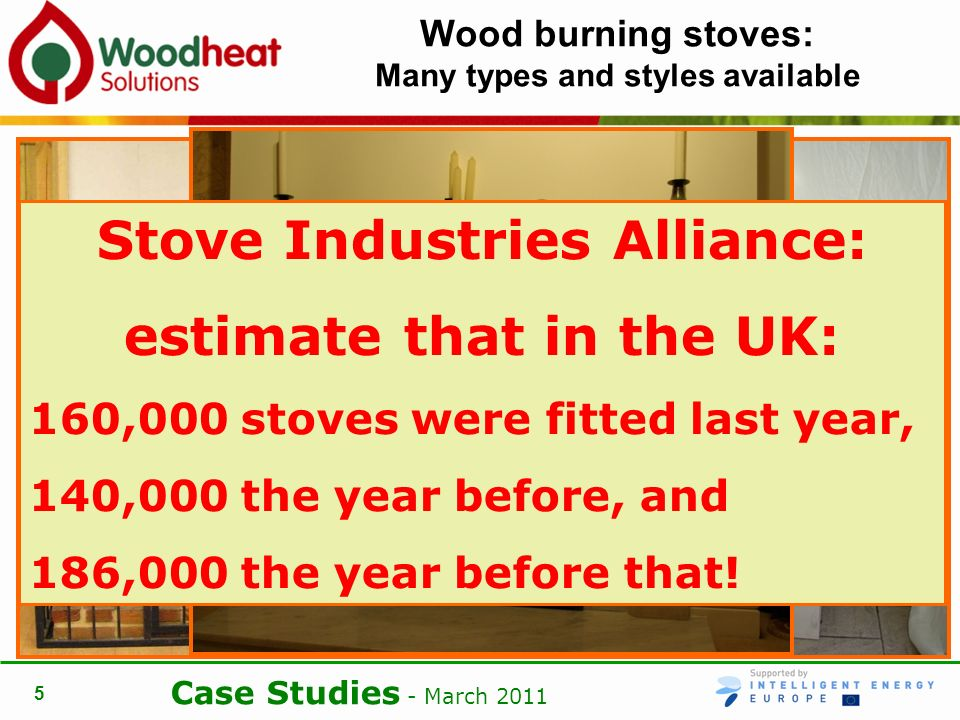 Case Studies - March Wood burning stoves: Many types and styles available Stove Industries Alliance: estimate that in the UK: 160,000 stoves were fitted last year, 140,000 the year before, and 186,000 the year before that!
