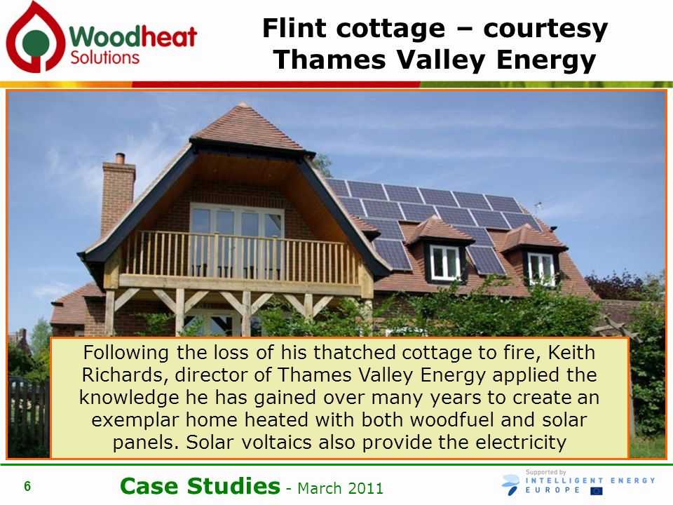 Case Studies - March Flint cottage – courtesy Thames Valley Energy Following the loss of his thatched cottage to fire, Keith Richards, director of Thames Valley Energy applied the knowledge he has gained over many years to create an exemplar home heated with both woodfuel and solar panels.