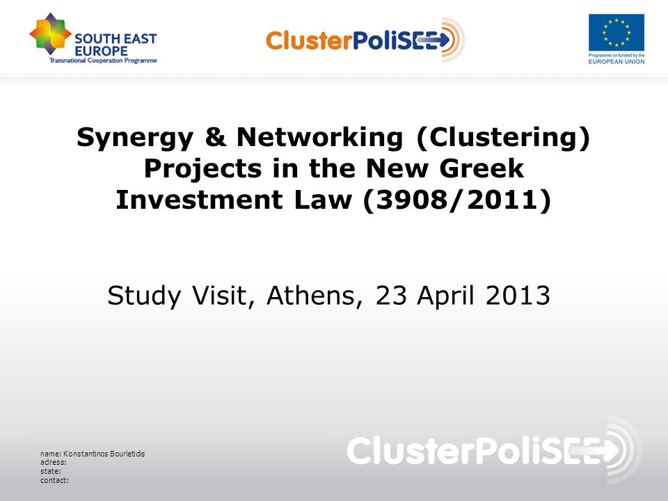 Synergy & Networking (Clustering) Projects in the New Greek Investment Law (3908/2011) Study Visit, Athens, 23 April 2013 name: Konstantinos Bourletidis adress: state: contact: