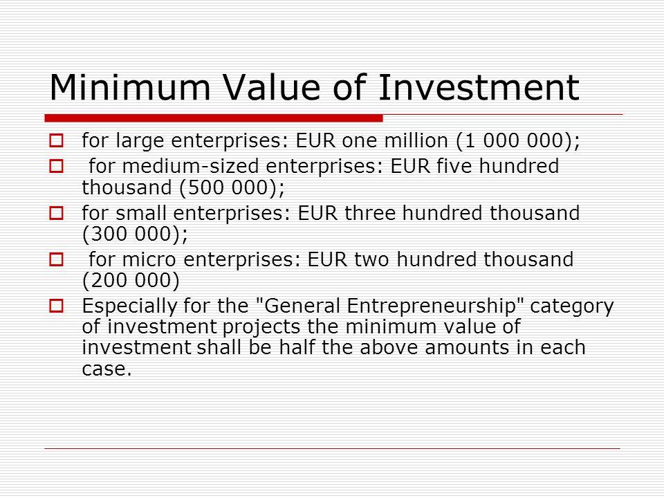 Minimum Value of Investment for large enterprises: EUR one million (1 000 000); for medium-sized enterprises: EUR five hundred thousand (500 000); for