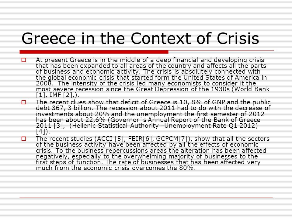 Greece in the Context of Crisis At present Greece is in the middle of a deep financial and developing crisis that has been expanded to all areas of the country and affects all the parts of business and economic activity.