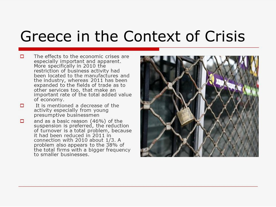 Greece in the Context of Crisis The effects to the economic crises are especially important and apparent. More specifically in 2010 the restriction of