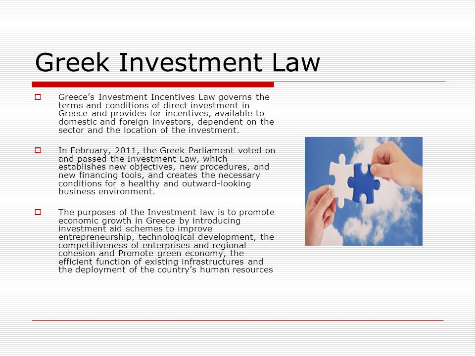 Greek Investment Law Greeces Investment Incentives Law governs the terms and conditions of direct investment in Greece and provides for incentives, available to domestic and foreign investors, dependent on the sector and the location of the investment.