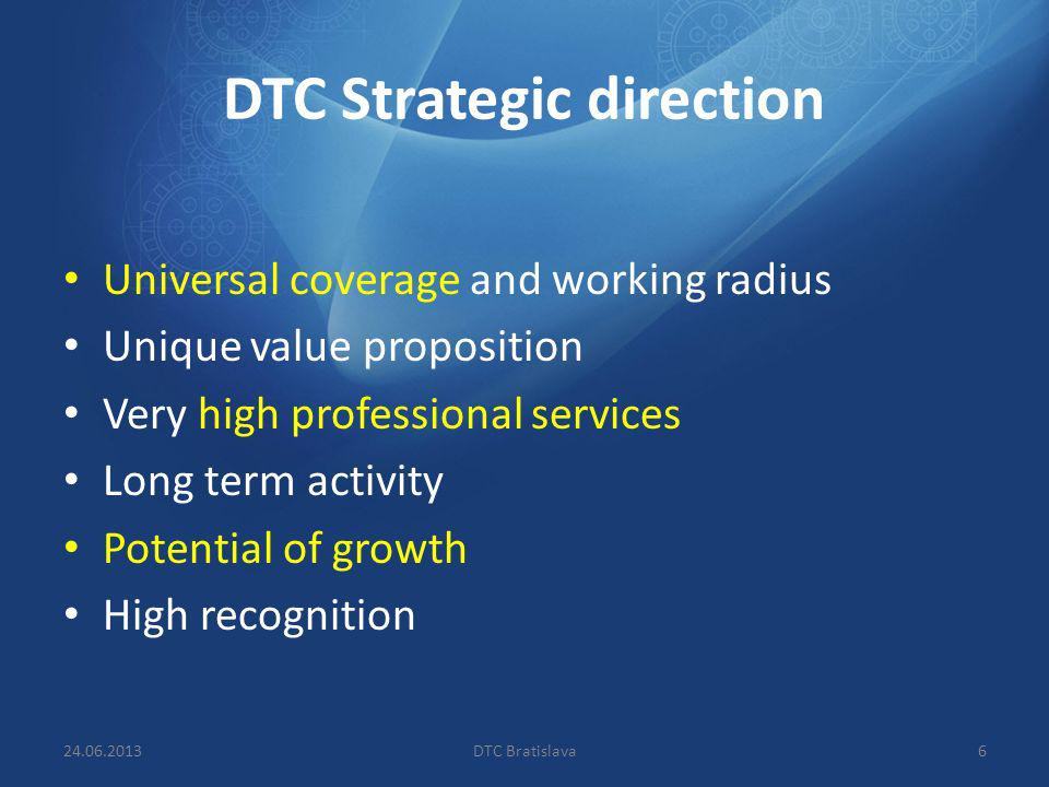 DTC Strategic direction Universal coverage and working radius Unique value proposition Very high professional services Long term activity Potential of