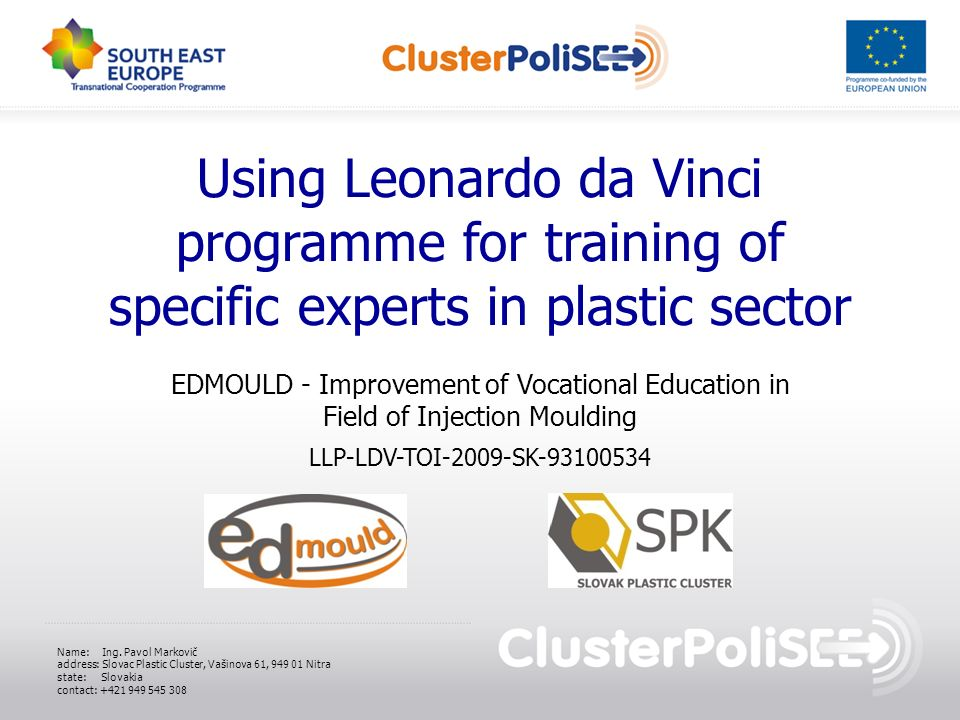 Using Leonardo da Vinci programme for training of specific experts in plastic sector EDMOULD - Improvement of Vocational Education in Field of Injection Moulding LLP-LDV-TOI-2009-SK Name: Ing.