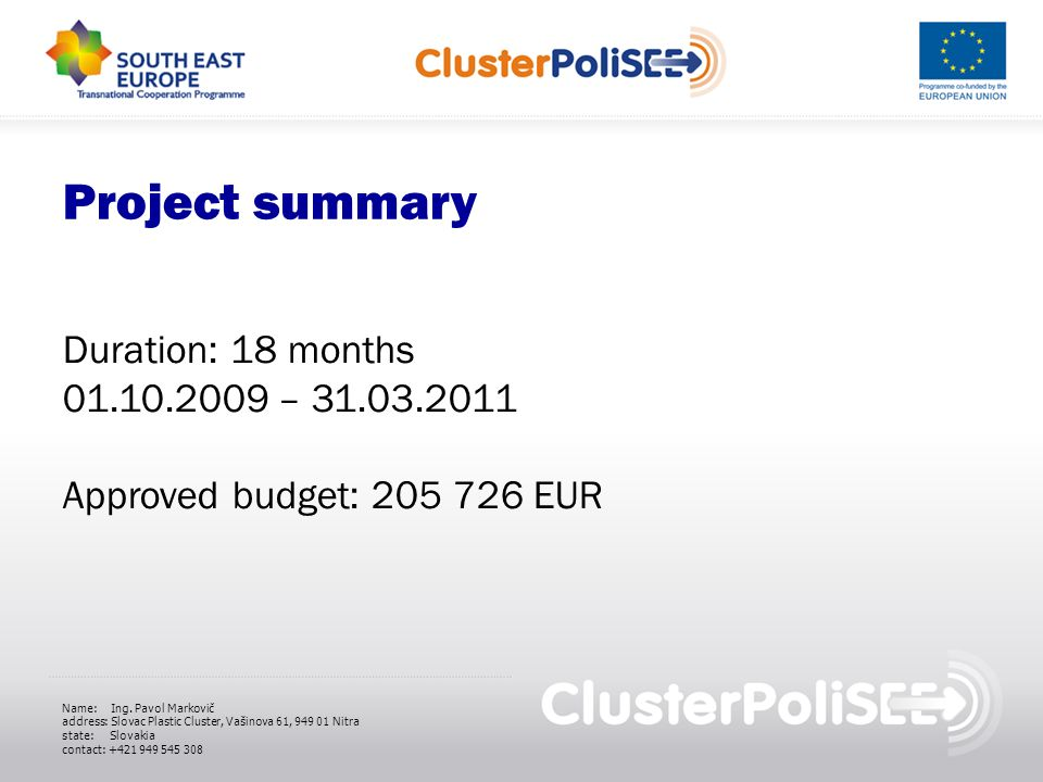 Project summary Duration: 18 months 01.10.2009 – 31.03.2011 Approved budget: 205 726 EUR Name: Ing. Pavol Markovič address: Slovac Plastic Cluster, Va