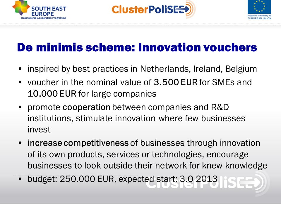 De minimis scheme: Innovation vouchers inspired by best practices in Netherlands, Ireland, Belgium voucher in the nominal value of EUR for SMEs and EUR for large companies promote cooperation between companies and R&D institutions, stimulate innovation where few businesses invest increase competitiveness of businesses through innovation of its own products, services or technologies, encourage businesses to look outside their network for knew knowledge budget: EUR, expected start: 3.Q 2013