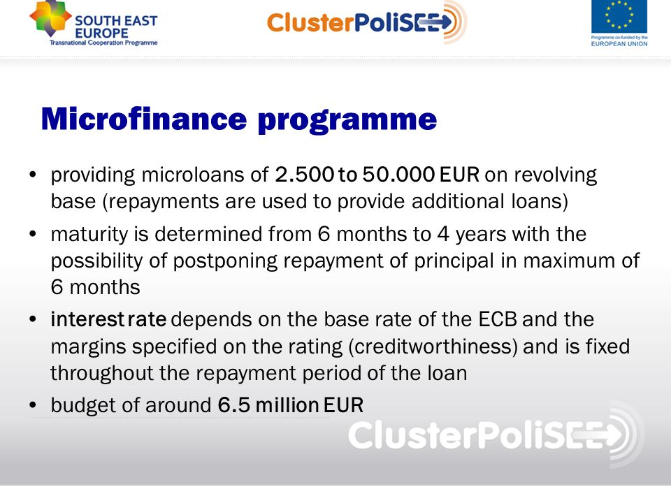 Microfinance programme providing microloans of to EUR on revolving base (repayments are used to provide additional loans) maturity is determined from 6 months to 4 years with the possibility of postponing repayment of principal in maximum of 6 months interest rate depends on the base rate of the ECB and the margins specified on the rating (creditworthiness) and is fixed throughout the repayment period of the loan budget of around 6.5 million EUR