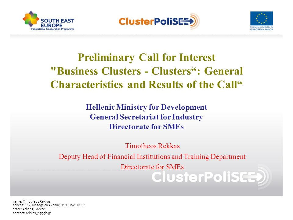 Preliminary Call for Interest Business Clusters - Clusters: General Characteristics and Results of the Call Timotheos Rekkas Deputy Head of Financial Institutions and Training Department Directorate for SMEs name: Timotheos Rekkas adress: 117, Mesogeion Avenue, P.O.