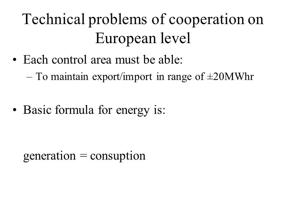 Technical problems of cooperation on European level Each control area must be able: –To maintain export/import in range of ±20MWhr Basic formula for energy is: generation = consuption