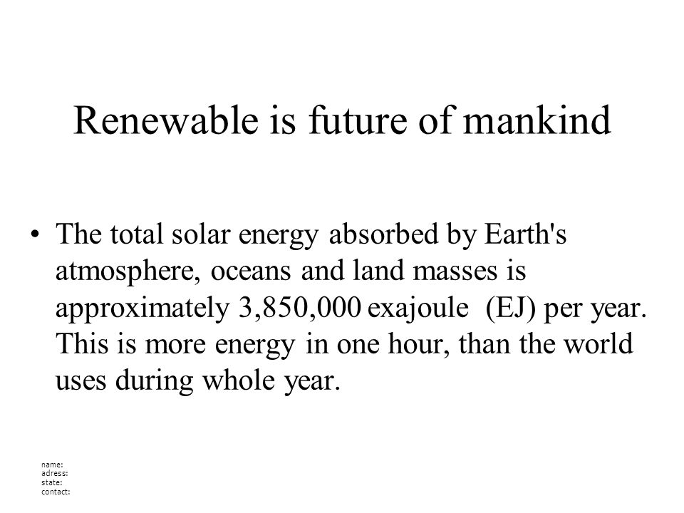 name: adress: state: contact: Renewable is future of mankind The total solar energy absorbed by Earth s atmosphere, oceans and land masses is approximately 3,850,000 exajoule (EJ) per year.
