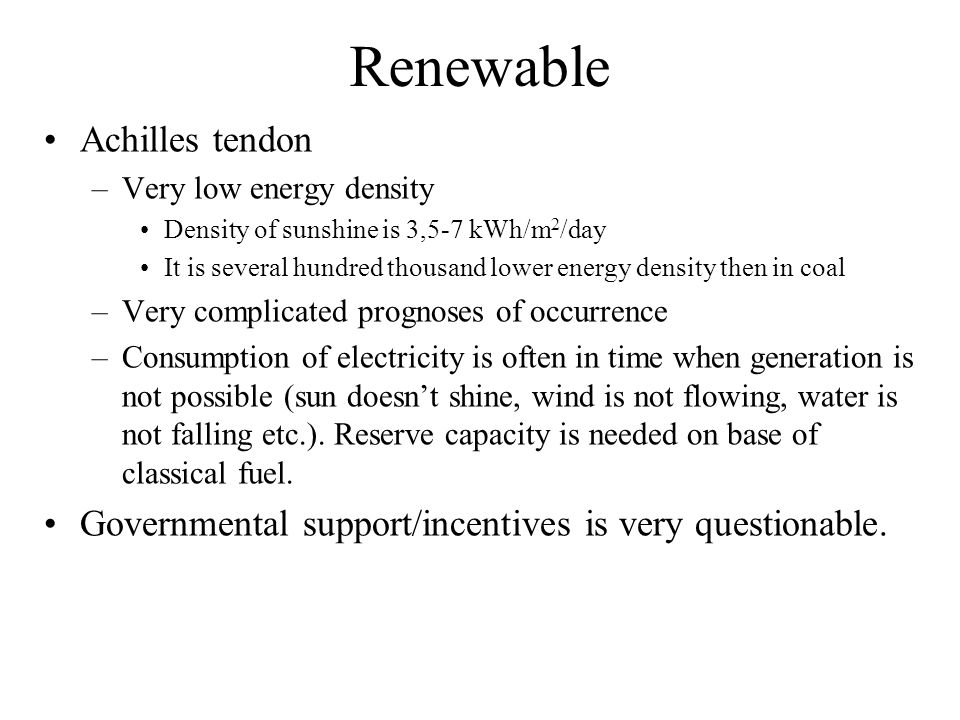 Renewable Achilles tendon –Very low energy density Density of sunshine is 3,5-7 kWh/m 2 /day It is several hundred thousand lower energy density then in coal –Very complicated prognoses of occurrence –Consumption of electricity is often in time when generation is not possible (sun doesnt shine, wind is not flowing, water is not falling etc.).