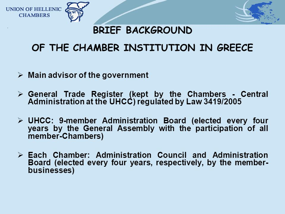 BRIEF BACKGROUND OF THE CHAMBER INSTITUTION IN GREECE Main advisor of the government General Trade Register (kept by the Chambers - Central Administration at the UHCC) regulated by Law 3419/2005 UHCC: 9-member Administration Board (elected every four years by the General Assembly with the participation of all member-Chambers) Each Chamber: Administration Council and Administration Board (elected every four years, respectively, by the member- businesses)
