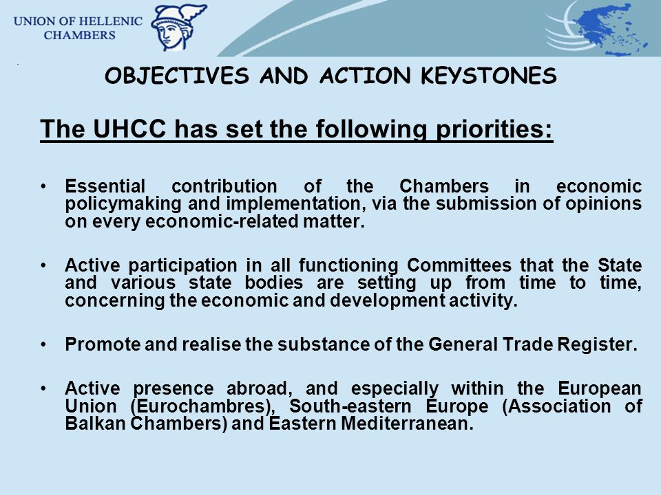 OBJECTIVES AND ACTION KEYSTONES The UHCC has set the following priorities: Essential contribution of the Chambers in economic policymaking and implementation, via the submission of opinions on every economic-related matter.