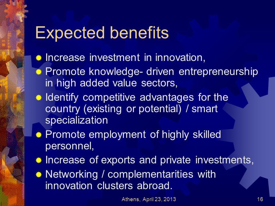 Expected benefits Increase investment in innovation, Promote knowledge- driven entrepreneurship in high added value sectors, Identify competitive adva