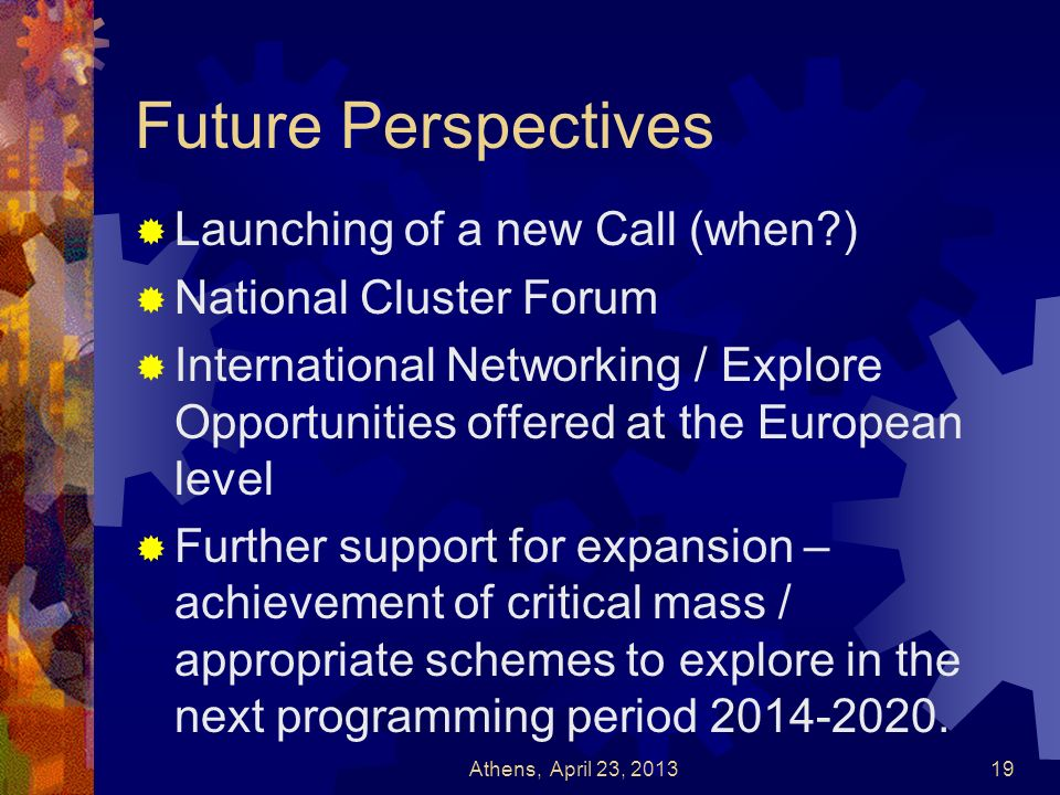 Future Perspectives Launching of a new Call (when?) National Cluster Forum International Networking / Explore Opportunities offered at the European le