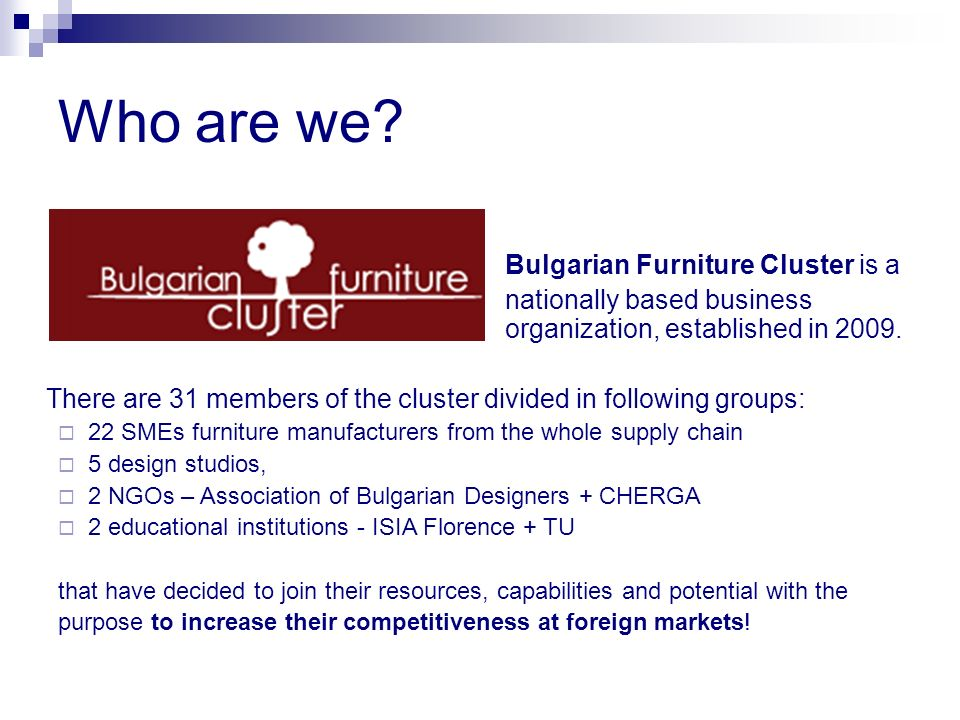 Bulgarian Furniture Cluster is a nationally based business organization, established in 2009. There are 31 members of the cluster divided in following
