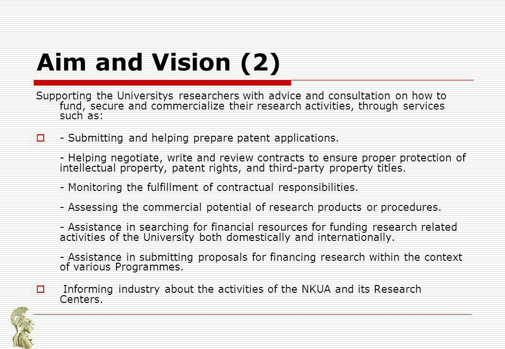 Aim and Vision (2) Supporting the Universitys researchers with advice and consultation on how to fund, secure and commercialize their research activities, through services such as: - Submitting and helping prepare patent applications.