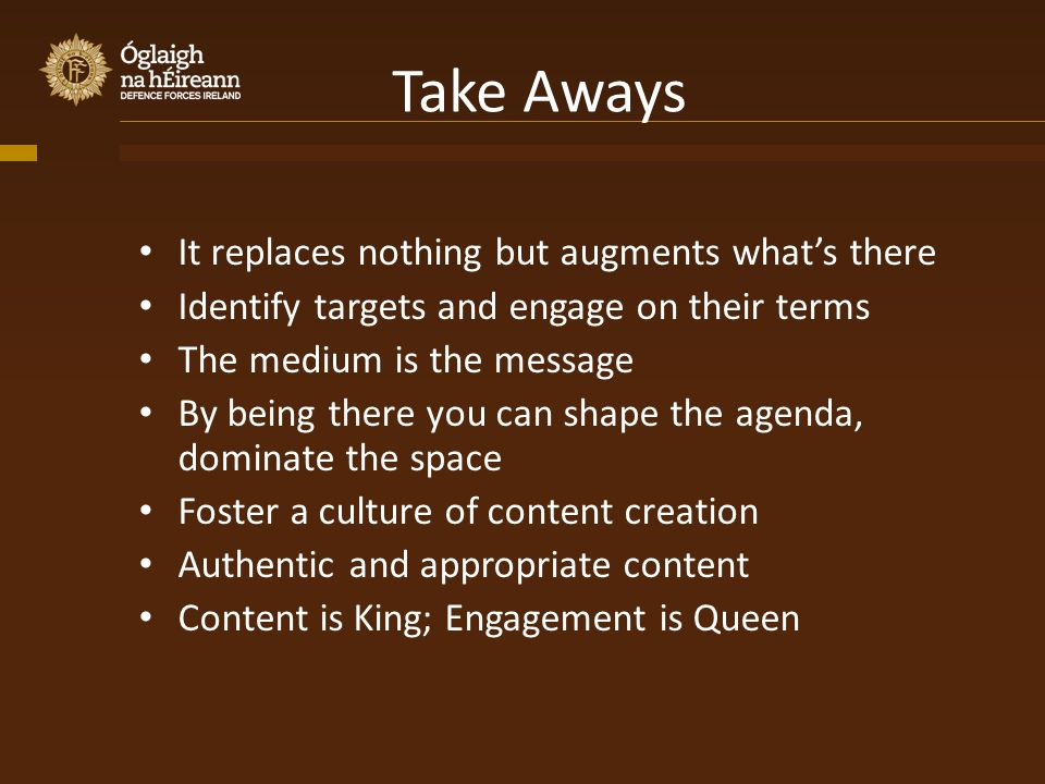Take Aways It replaces nothing but augments whats there Identify targets and engage on their terms The medium is the message By being there you can shape the agenda, dominate the space Foster a culture of content creation Authentic and appropriate content Content is King; Engagement is Queen