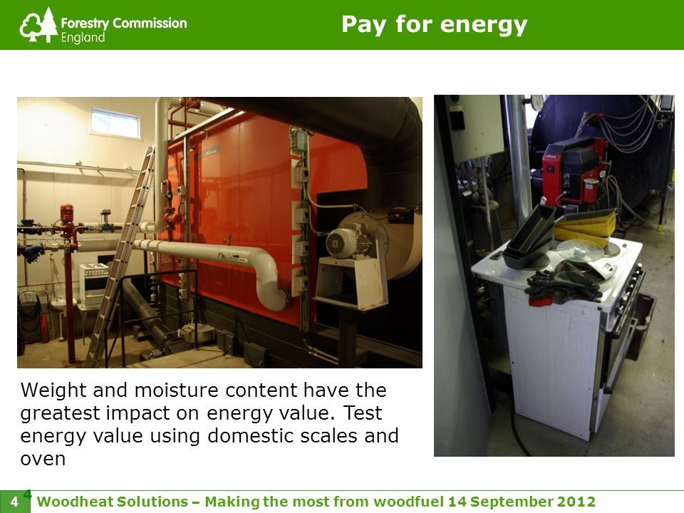 Woodheat Solutions – Making the most from woodfuel 14 September 2012 4 4 Pay for energy Weight and moisture content have the greatest impact on energy value.