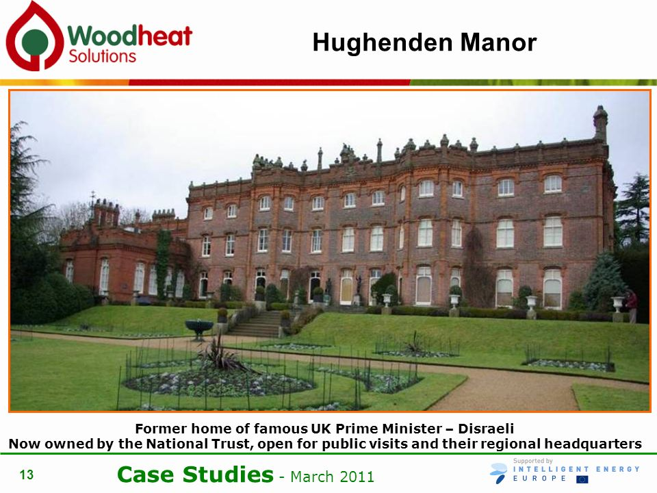 Case Studies - March 2011 13 Hughenden Manor Former home of famous UK Prime Minister – Disraeli Now owned by the National Trust, open for public visits and their regional headquarters