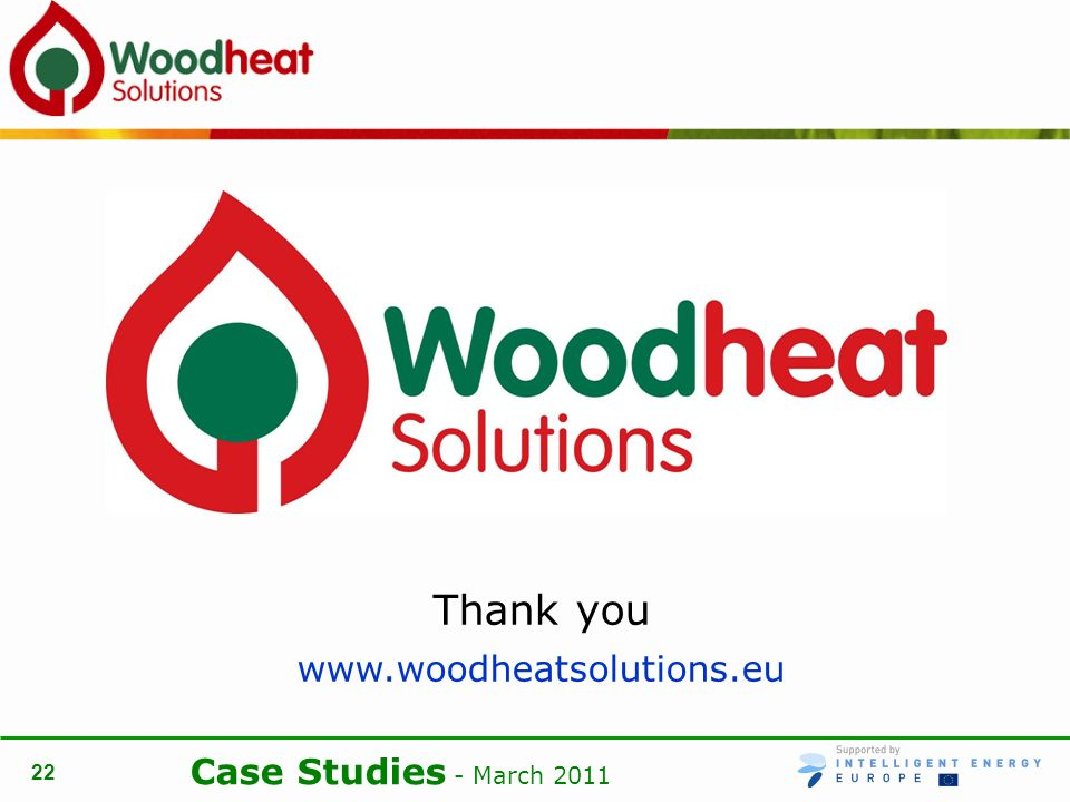 Case Studies - March 2011 22 Thank you www.woodheatsolutions.eu