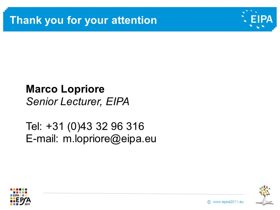 www.epsa2011.eu © Marco Lopriore Senior Lecturer, EIPA Tel: +31 (0)43 32 96 316 E-mail: m.lopriore@eipa.eu Thank you for your attention
