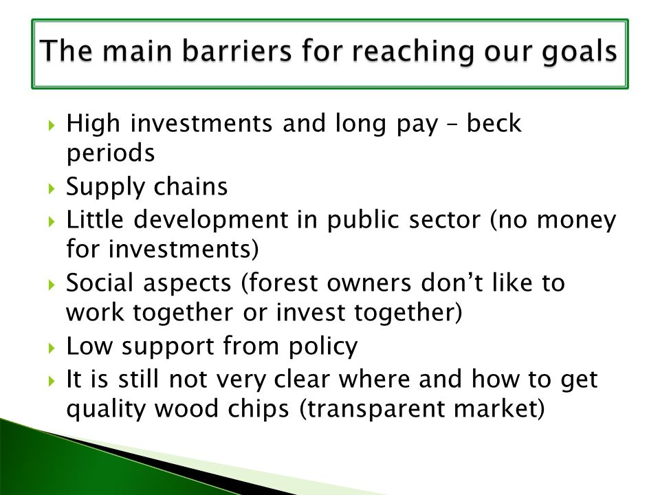 High investments and long pay – beck periods Supply chains Little development in public sector (no money for investments) Social aspects (forest owners dont like to work together or invest together) Low support from policy It is still not very clear where and how to get quality wood chips (transparent market)