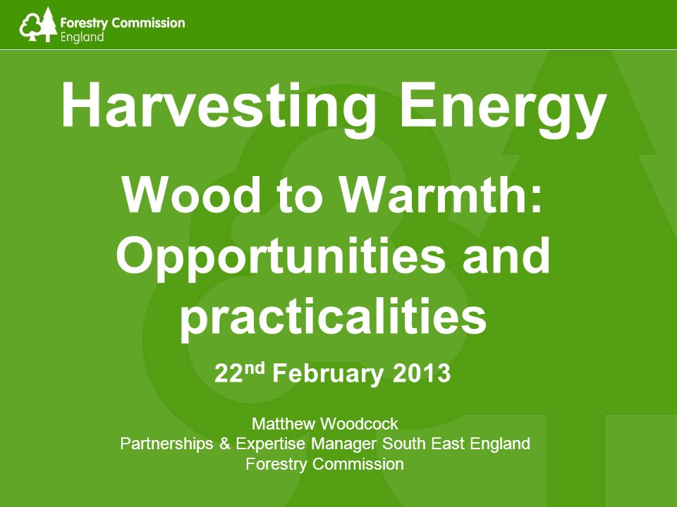 Harvesting Energy Wood to Warmth: Opportunities and practicalities 22 nd February 2013 Matthew Woodcock Partnerships & Expertise Manager South East En