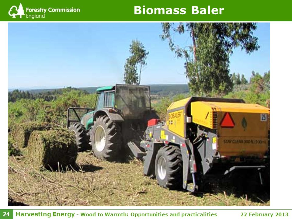 Harvesting Energy - Wood to Warmth: Opportunities and practicalities 22 February 2013 24 Biomass Baler