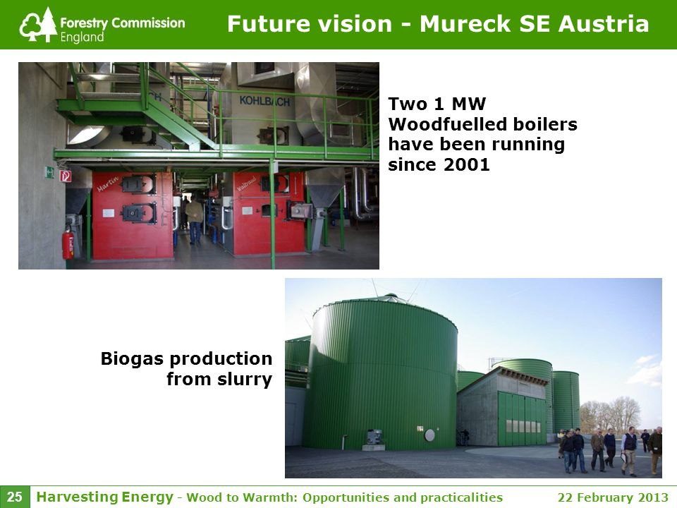 Harvesting Energy - Wood to Warmth: Opportunities and practicalities 22 February 2013 25 Future vision - Mureck SE Austria Two 1 MW Woodfuelled boiler