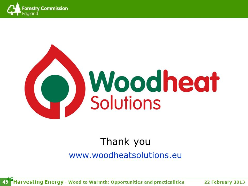 Harvesting Energy - Wood to Warmth: Opportunities and practicalities 22 February 2013 45 Thank you www.woodheatsolutions.eu