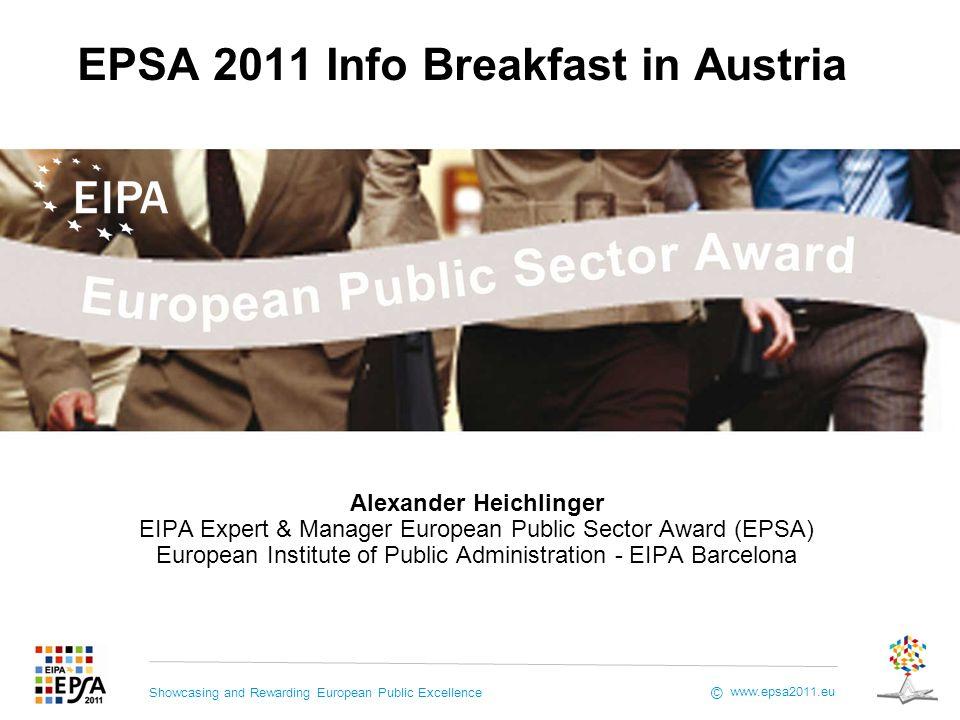 Showcasing and Rewarding European Public Excellence www.epsa2011.eu © EPSA 2011 Info Breakfast in Austria Alexander Heichlinger EIPA Expert & Manager