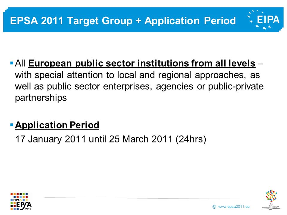 © EPSA 2011 Target Group + Application Period All European public sector institutions from all levels – with special attention to local and regional approaches, as well as public sector enterprises, agencies or public-private partnerships Application Period 17 January 2011 until 25 March 2011 (24hrs)
