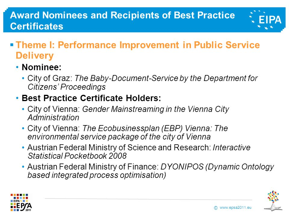 © Award Nominees and Recipients of Best Practice Certificates Theme I: Performance Improvement in Public Service Delivery Nominee: City of Graz: The Baby-Document-Service by the Department for Citizens Proceedings Best Practice Certificate Holders: City of Vienna: Gender Mainstreaming in the Vienna City Administration City of Vienna: The Ecobusinessplan (EBP) Vienna: The environmental service package of the city of Vienna Austrian Federal Ministry of Science and Research: Interactive Statistical Pocketbook 2008 Austrian Federal Ministry of Finance: DYONIPOS (Dynamic Ontology based integrated process optimisation)