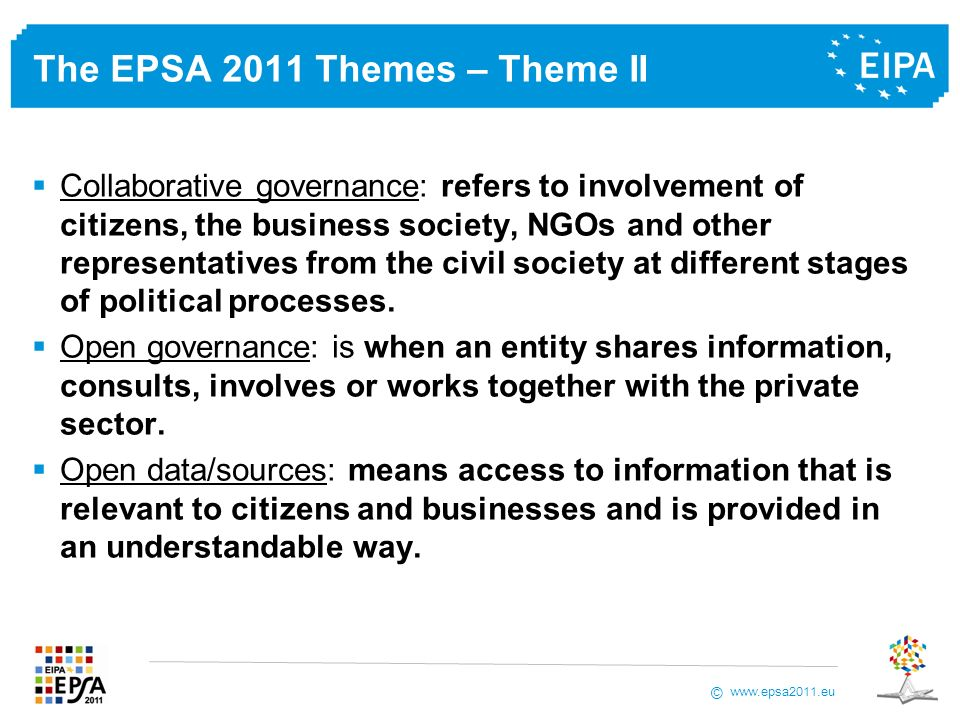 www.epsa2011.eu © The EPSA 2011 Themes – Theme II Collaborative governance: refers to involvement of citizens, the business society, NGOs and other representatives from the civil society at different stages of political processes.