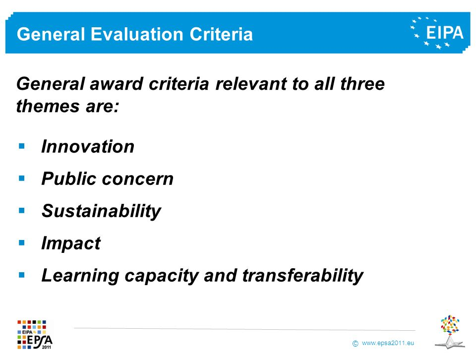 www.epsa2011.eu © General Evaluation Criteria Innovation Public concern Sustainability Impact Learning capacity and transferability General award criteria relevant to all three themes are: