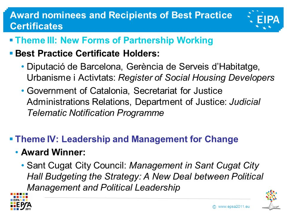 www.epsa2011.eu © Award nominees and Recipients of Best Practice Certificates Theme III: New Forms of Partnership Working Best Practice Certificate Holders: Diputació de Barcelona, Gerència de Serveis dHabitatge, Urbanisme i Activtats: Register of Social Housing Developers Government of Catalonia, Secretariat for Justice Administrations Relations, Department of Justice: Judicial Telematic Notification Programme Theme IV: Leadership and Management for Change Award Winner: Sant Cugat City Council: Management in Sant Cugat City Hall Budgeting the Strategy: A New Deal between Political Management and Political Leadership
