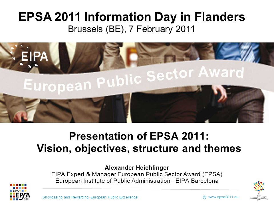 Showcasing and Rewarding European Public Excellence www.epsa2011.eu © Presentation of EPSA 2011: Vision, objectives, structure and themes Alexander Heichlinger EIPA Expert & Manager European Public Sector Award (EPSA) European Institute of Public Administration - EIPA Barcelona EPSA 2011 Information Day in Flanders Brussels (BE), 7 February 2011